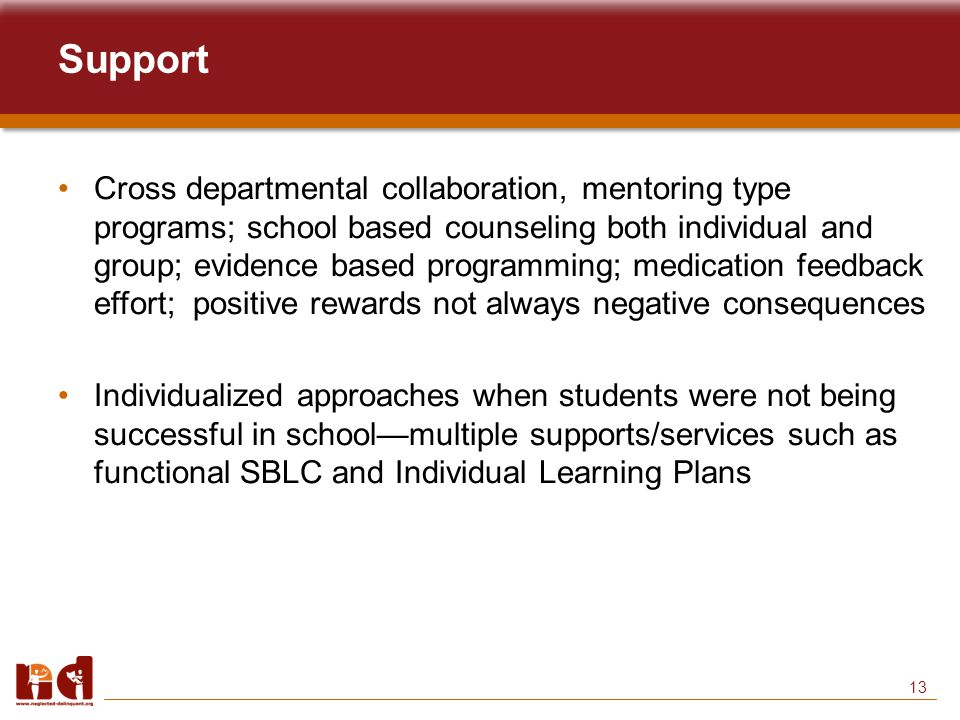 13 Support Cross departmental collaboration, mentoring type programs; school based counseling both individual and group; evidence based programming; medication feedback effort; positive rewards not always negative consequences Individualized approaches when students were not being successful in school—multiple supports/services such as functional SBLC and Individual Learning Plans