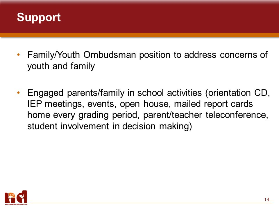 14 Support Family/Youth Ombudsman position to address concerns of youth and family Engaged parents/family in school activities (orientation CD, IEP meetings, events, open house, mailed report cards home every grading period, parent/teacher teleconference, student involvement in decision making)