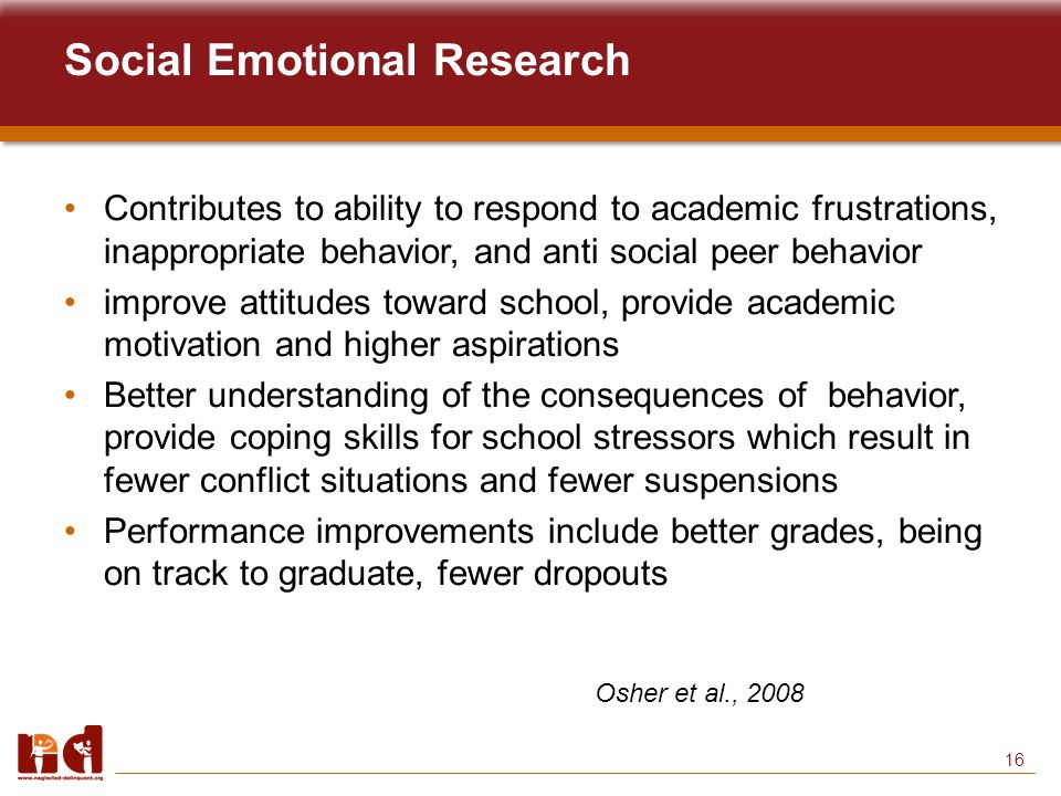 16 Social Emotional Research Contributes to ability to respond to academic frustrations, inappropriate behavior, and anti social peer behavior improve attitudes toward school, provide academic motivation and higher aspirations Better understanding of the consequences of behavior, provide coping skills for school stressors which result in fewer conflict situations and fewer suspensions Performance improvements include better grades, being on track to graduate, fewer dropouts Osher et al., 2008