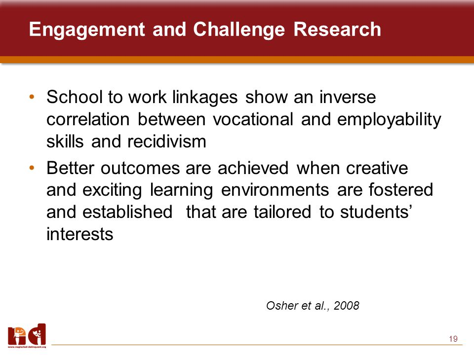 19 Engagement and Challenge Research School to work linkages show an inverse correlation between vocational and employability skills and recidivism Better outcomes are achieved when creative and exciting learning environments are fostered and established that are tailored to students' interests Osher et al., 2008
