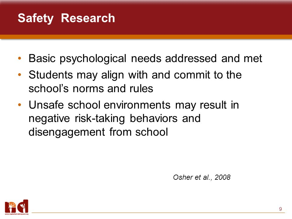 9 Safety Research Basic psychological needs addressed and met Students may align with and commit to the school's norms and rules Unsafe school environments may result in negative risk-taking behaviors and disengagement from school Osher et al., 2008