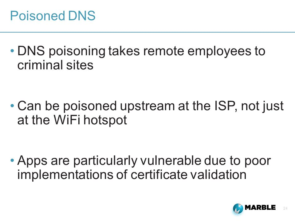 24 Poisoned DNS DNS poisoning takes remote employees to criminal sites Can be poisoned upstream at the ISP, not just at the WiFi hotspot Apps are particularly vulnerable due to poor implementations of certificate validation