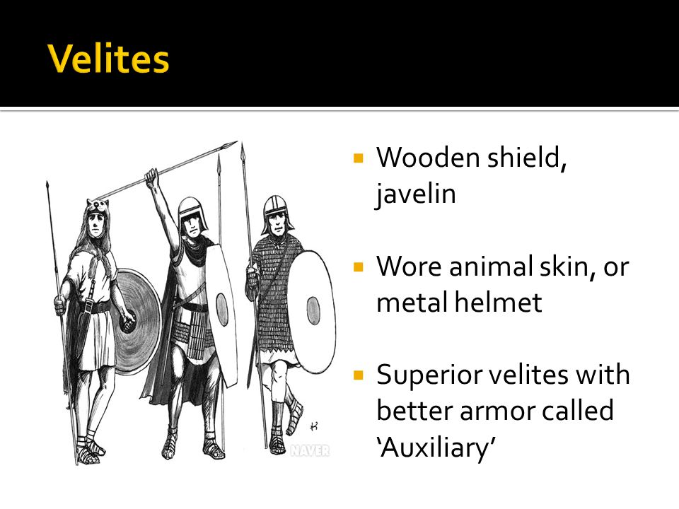  Wooden shield, javelin  Wore animal skin, or metal helmet  Superior velites with better armor called 'Auxiliary'