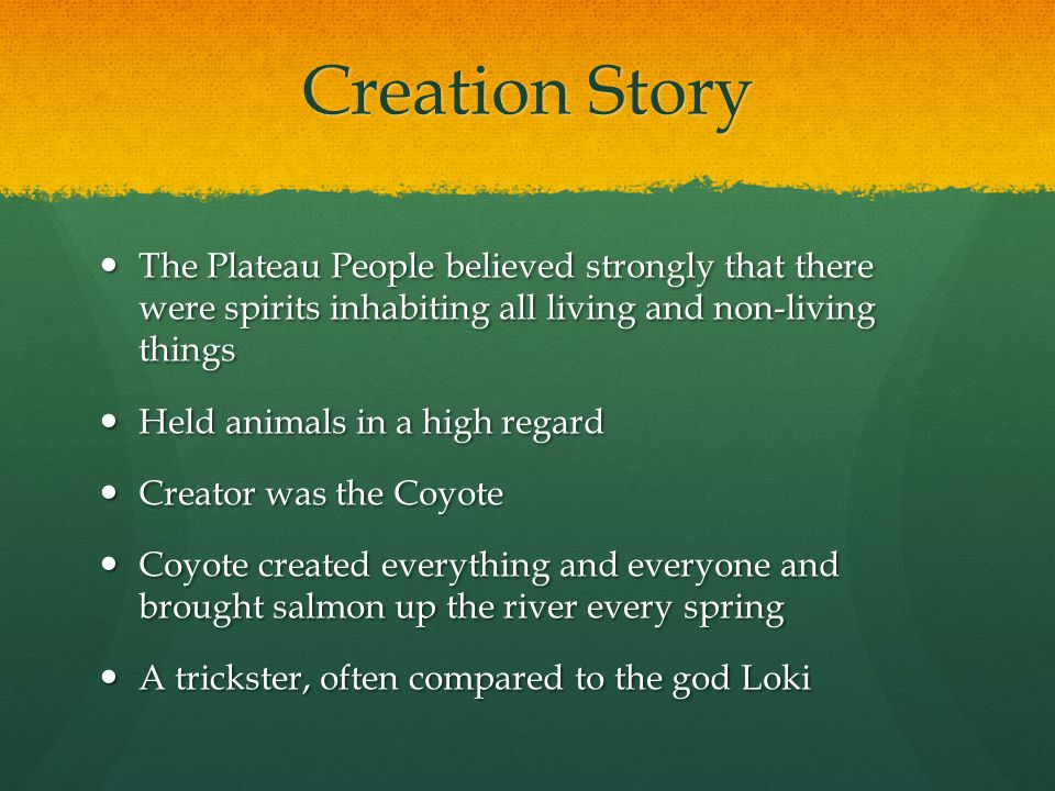Creation Story The Plateau People believed strongly that there were spirits inhabiting all living and non-living things The Plateau People believed strongly that there were spirits inhabiting all living and non-living things Held animals in a high regard Held animals in a high regard Creator was the Coyote Creator was the Coyote Coyote created everything and everyone and brought salmon up the river every spring Coyote created everything and everyone and brought salmon up the river every spring A trickster, often compared to the god Loki A trickster, often compared to the god Loki