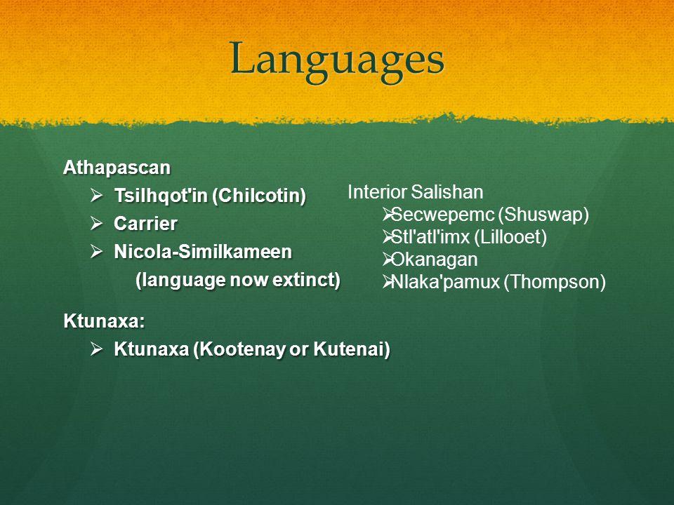 Languages Athapascan  Tsilhqot in (Chilcotin)  Carrier  Nicola-Similkameen (language now extinct) (language now extinct)Ktunaxa:  Ktunaxa (Kootenay or Kutenai) Interior Salishan  Secwepemc (Shuswap)  Stl atl imx (Lillooet)  Okanagan  Nlaka pamux (Thompson)