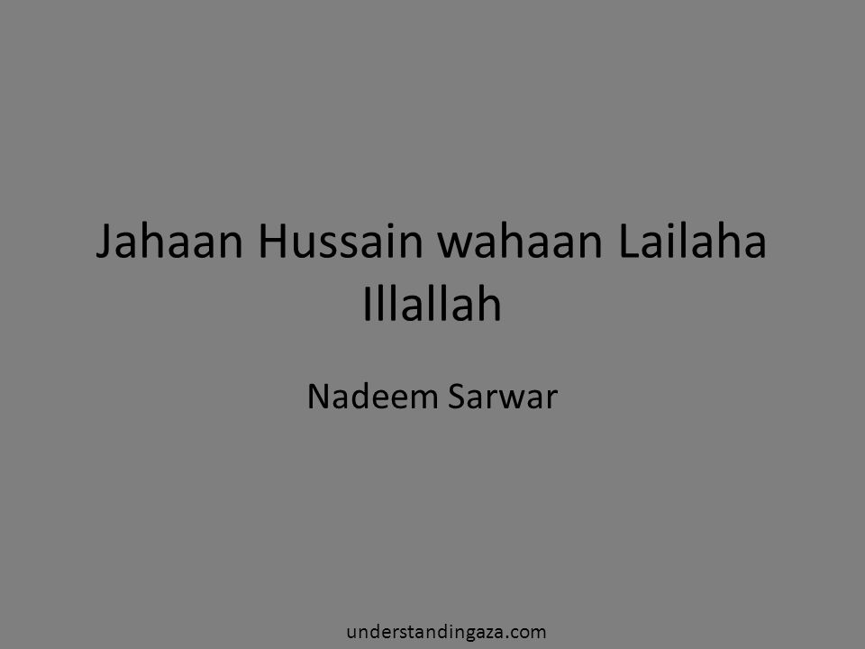 wo gaud fatema zehra ki ho ke rege tapaan wo sehne kaaba ho pushte rasul ya ke sina fazaaye jang ho ya ho payaame amn o amaan na dekhein teer na talwaar gar ho hukme azaan hussain ka hai bayaan la illaha illallah Whether he is in the laps of Fatema or on the lying on the sands Whether he is in the courtyard of Kabah, the back of the Prophet, or on the spear Whether it is in war or in peace You won't see any spear or arraw if it is time for prayer These are the words of Hussain understandingaza.com