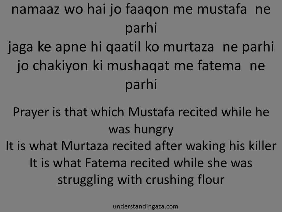 namaaz wo hai jo faaqon me mustafa ne parhi jaga ke apne hi qaatil ko murtaza ne parhi jo chakiyon ki mushaqat me fatema ne parhi Prayer is that which