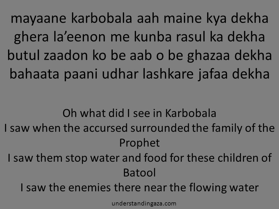 mayaane karbobala aah maine kya dekha ghera la'eenon me kunba rasul ka dekha butul zaadon ko be aab o be ghazaa dekha bahaata paani udhar lashkare jaf