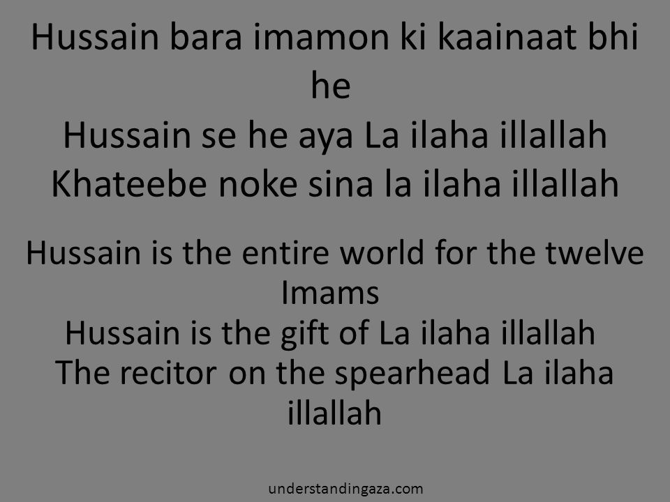 kaha hussain ne subhaana rabbi al aala aayi sadaa e ghaib ibaadat ka waqt hai ay fatema ke laal telaawat ka waqt hai jannat me saf bandhi hai imaamat ka waqt hai Hussain said, Subahana rabbia al aala A hidden voice said, that it is time for worship now Oh the son of Fatima, it is time to recite the Quran There are lines ready for prayer in heaven, it is time to lead them understandingaza.com