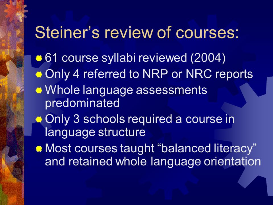 Steiner's review of courses:  61 course syllabi reviewed (2004)  Only 4 referred to NRP or NRC reports  Whole language assessments predominated  O