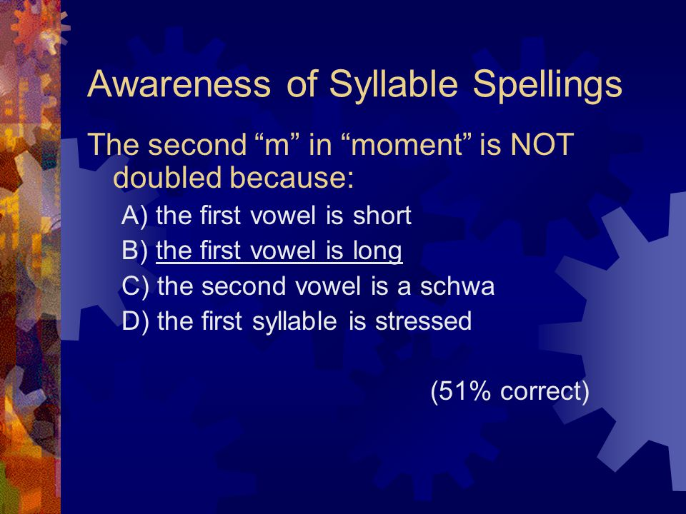 "Awareness of Syllable Spellings The second ""m"" in ""moment"" is NOT doubled because: A) the first vowel is short B) the first vowel is long C) the secon"