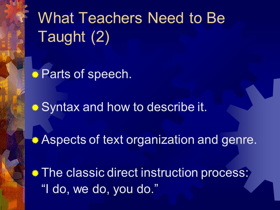 What Teachers Need to Be Taught (2)  Parts of speech.  Syntax and how to describe it.  Aspects of text organization and genre.  The classic direct