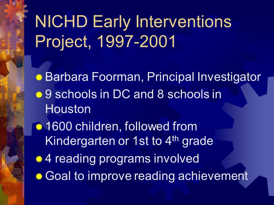 NICHD Early Interventions Project, 1997-2001  Barbara Foorman, Principal Investigator  9 schools in DC and 8 schools in Houston  1600 children, fol