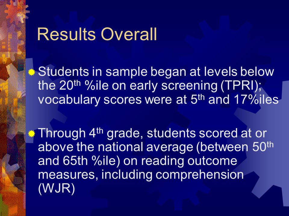 Results Overall  Students in sample began at levels below the 20 th %ile on early screening (TPRI); vocabulary scores were at 5 th and 17%iles  Thro