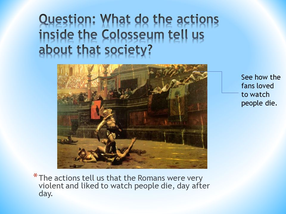 * The actions tell us that the Romans were very violent and liked to watch people die, day after day.