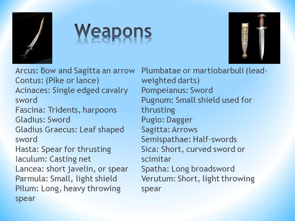 Arcus: Bow and Sagitta an arrow Contus: (Pike or lance) Acinaces: Single edged cavalry sword Fascina: Tridents, harpoons Gladius: Sword Gladius Graecus: Leaf shaped sword Hasta: Spear for thrusting Iaculum: Casting net Lancea: short javelin, or spear Parmula: Small, light shield Pilum: Long, heavy throwing spear Plumbatae or martiobarbuli (lead- weighted darts) Pompeianus: Sword Pugnum: Small shield used for thrusting Pugio: Dagger Sagitta: Arrows Semispathae: Half-swords Sica: Short, curved sword or scimitar Spatha: Long broadsword Verutum: Short, light throwing spear