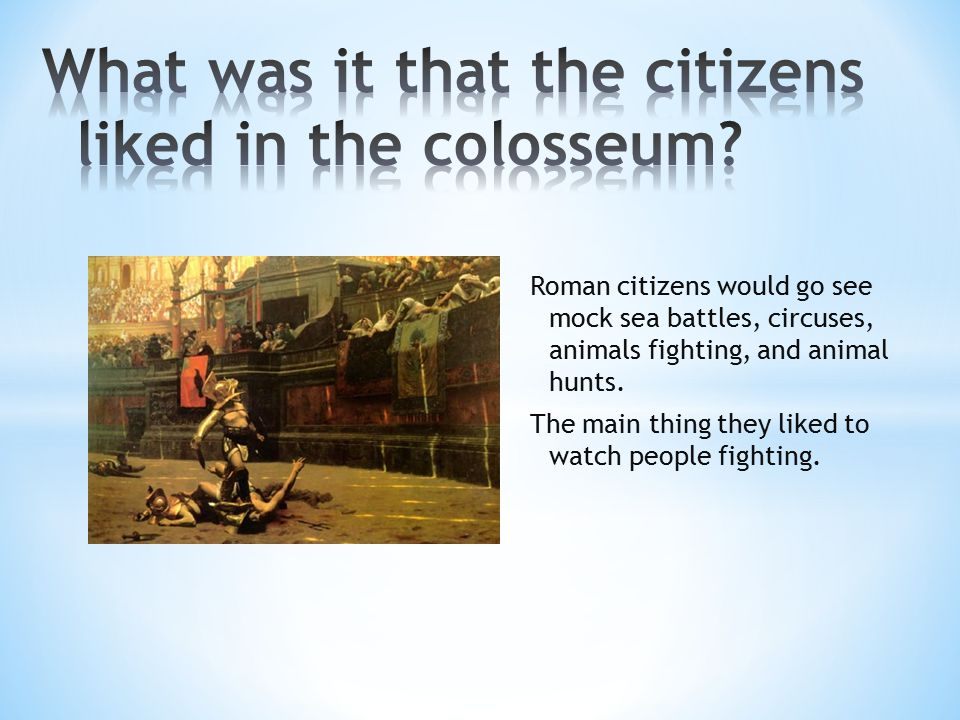 Roman citizens would go see mock sea battles, circuses, animals fighting, and animal hunts.