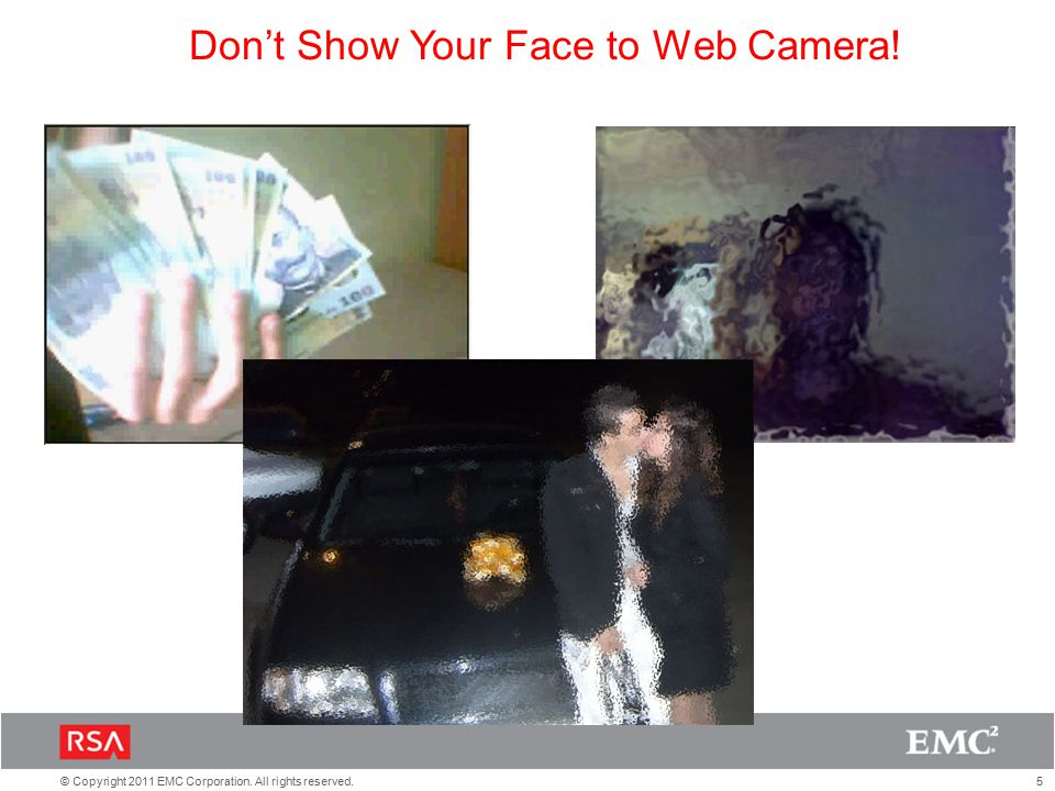 5© Copyright 2011 EMC Corporation. All rights reserved. Don't Show Your Face to Web Camera!