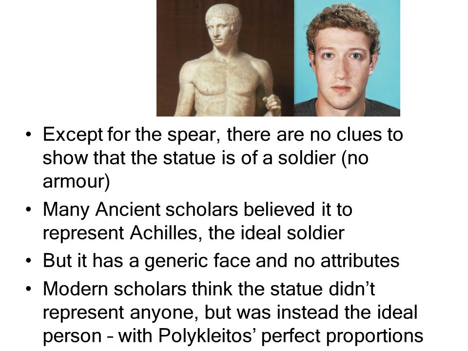 Except for the spear, there are no clues to show that the statue is of a soldier (no armour) Many Ancient scholars believed it to represent Achilles, the ideal soldier But it has a generic face and no attributes Modern scholars think the statue didn't represent anyone, but was instead the ideal person – with Polykleitos' perfect proportions