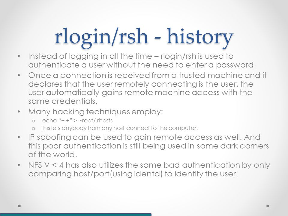 rlogin/rsh - history Instead of logging in all the time – rlogin/rsh is used to authenticate a user without the need to enter a password.