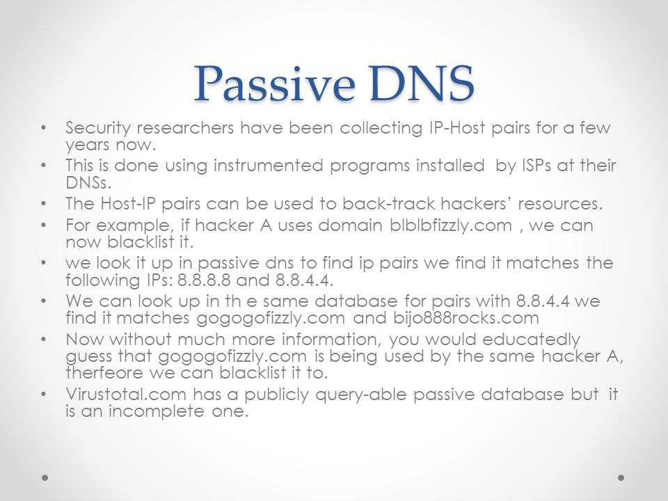 Passive DNS Security researchers have been collecting IP-Host pairs for a few years now. This is done using instrumented programs installed by ISPs at