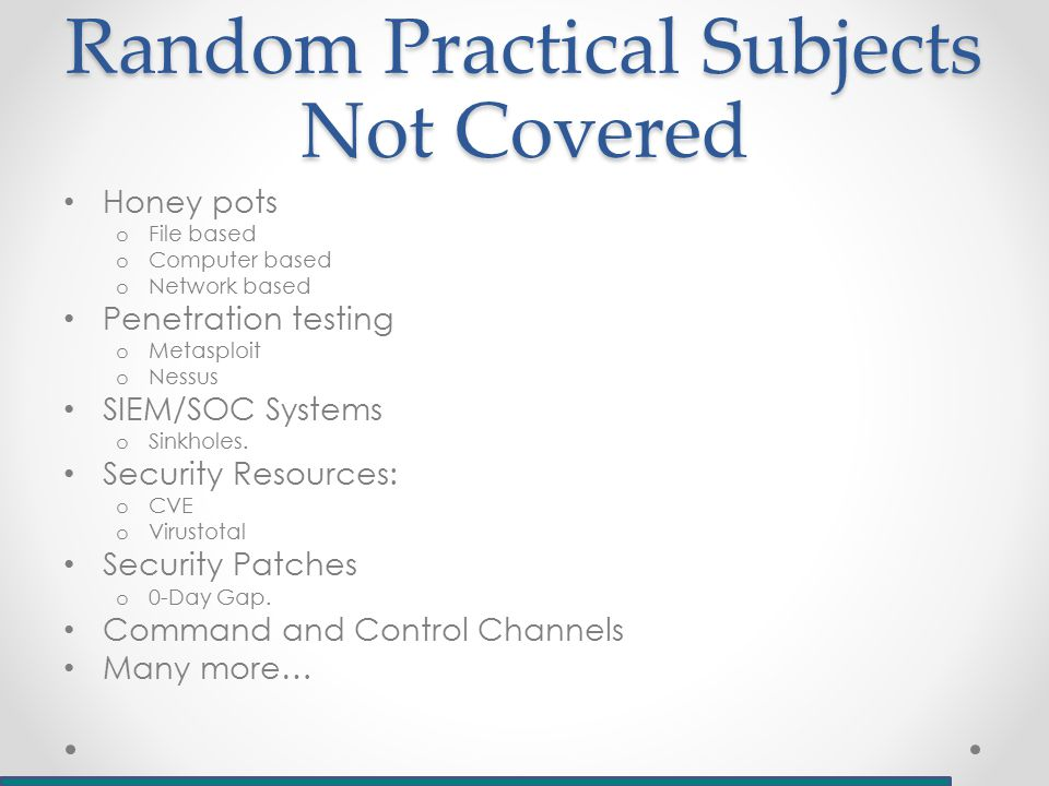 Random Practical Subjects Not Covered Honey pots o File based o Computer based o Network based Penetration testing o Metasploit o Nessus SIEM/SOC Systems o Sinkholes.