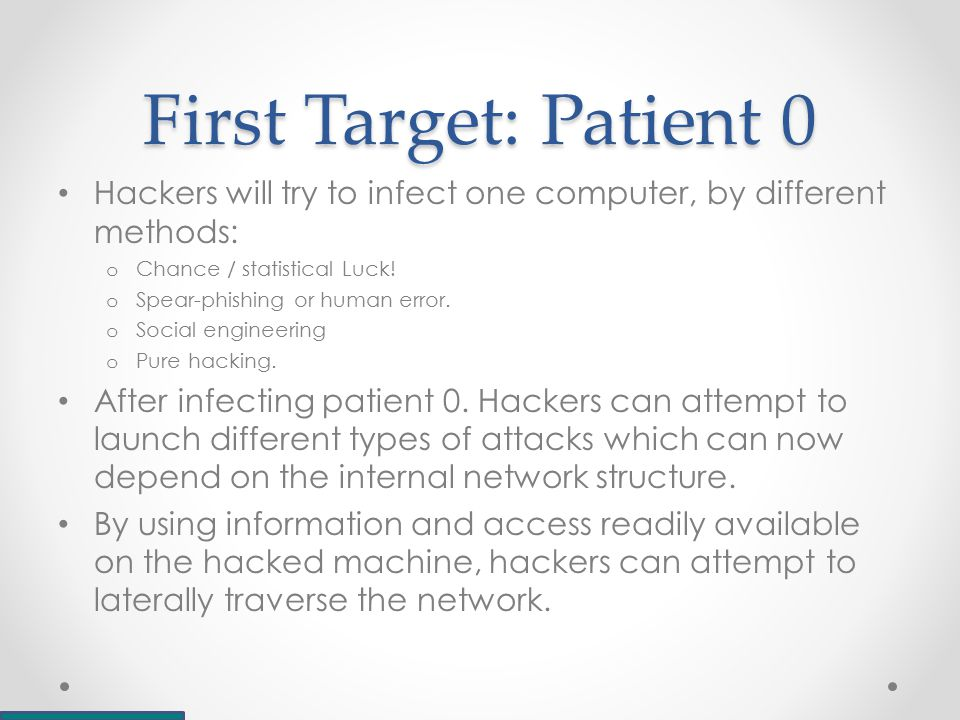 First Target: Patient 0 Hackers will try to infect one computer, by different methods: o Chance / statistical Luck.