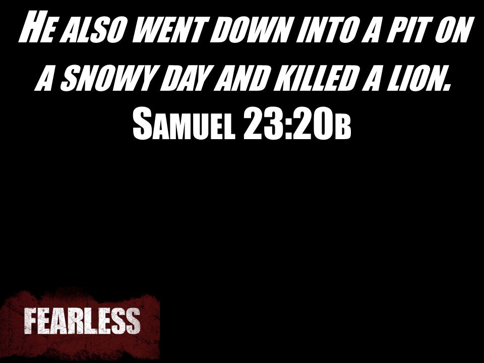 H E ALSO WENT DOWN INTO A PIT ON A SNOWY DAY AND KILLED A LION. S AMUEL 23:20 B
