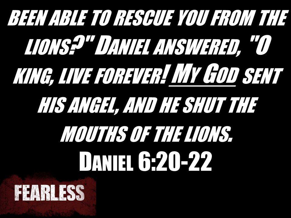 BEEN ABLE TO RESCUE YOU FROM THE LIONS ? D ANIEL ANSWERED, O KING, LIVE FOREVER .