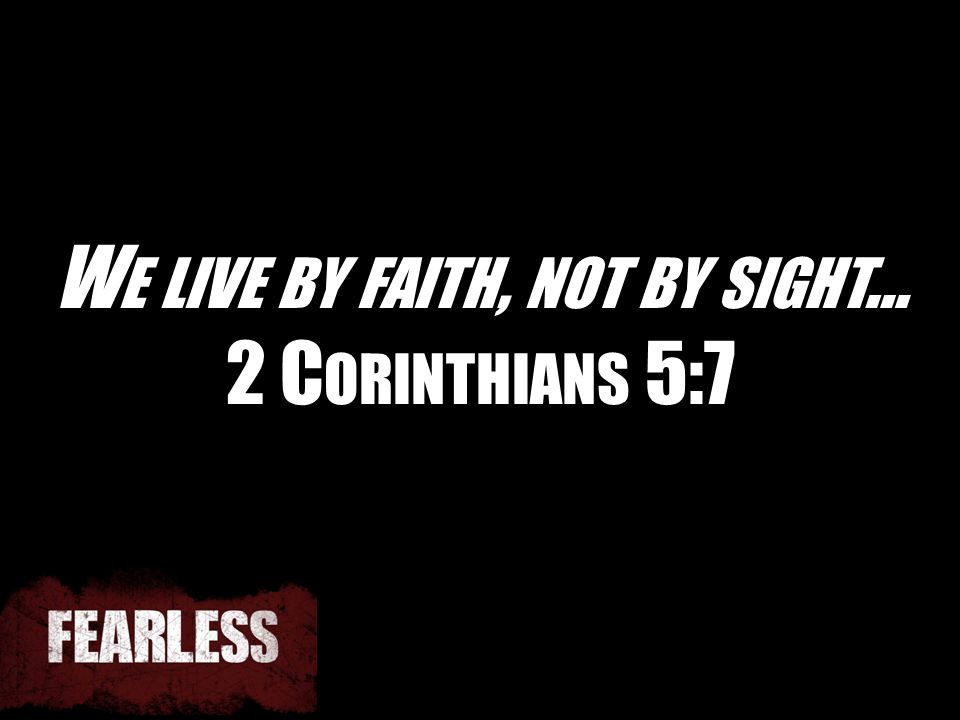 W E LIVE BY FAITH, NOT BY SIGHT … 2 C ORINTHIANS 5:7