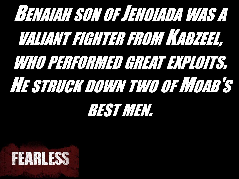 B ENAIAH SON OF J EHOIADA WAS A VALIANT FIGHTER FROM K ABZEEL, WHO PERFORMED GREAT EXPLOITS. H E STRUCK DOWN TWO OF M OAB ' S BEST MEN.