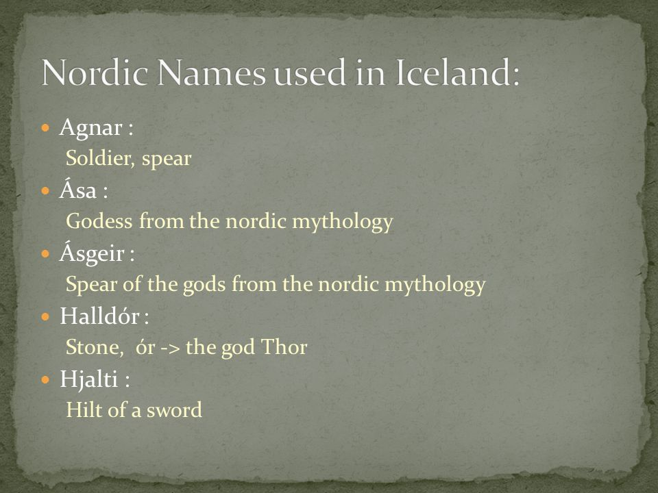 Agnar : Soldier, spear Ása : Godess from the nordic mythology Ásgeir : Spear of the gods from the nordic mythology Halldór : Stone, ór -> the god Thor Hjalti : Hilt of a sword