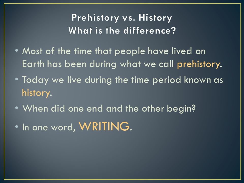 Most of the time that people have lived on Earth has been during what we call prehistory.