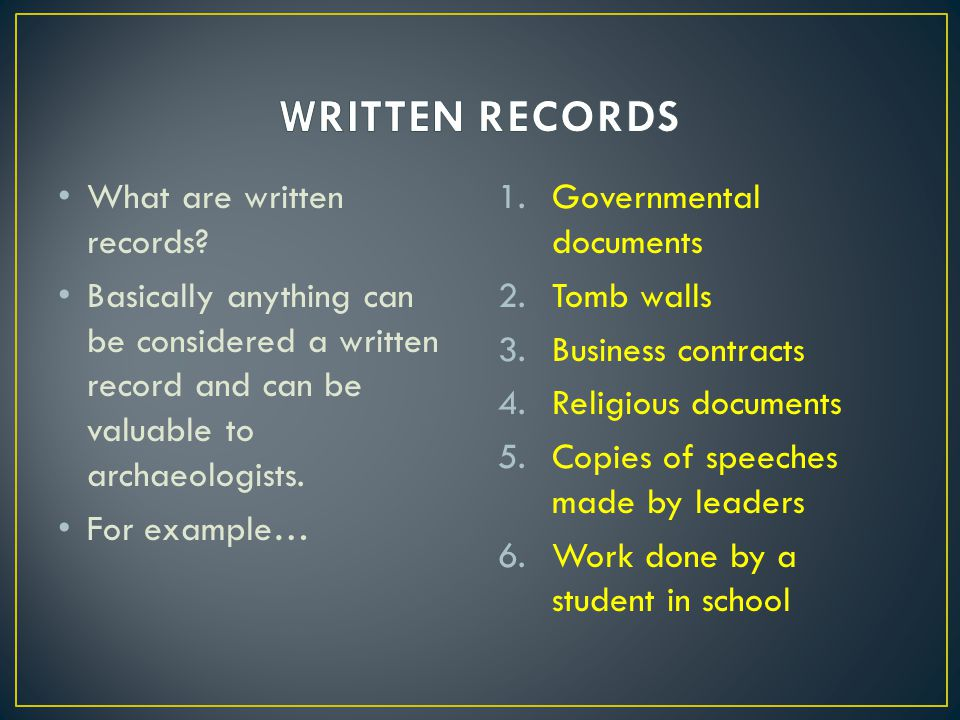 What are written records? Basically anything can be considered a written record and can be valuable to archaeologists. For example… 1.Governmental doc