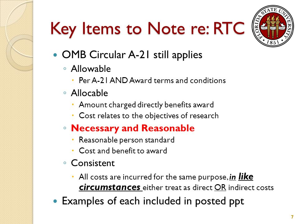 Key Items to Note re: RTC OMB Circular A-21 still applies ◦ Allowable  Per A-21 AND Award terms and conditions ◦ Allocable  Amount charged directly benefits award  Cost relates to the objectives of research ◦ Necessary and Reasonable  Reasonable person standard  Cost and benefit to award ◦ Consistent  All costs are incurred for the same purpose, in like circumstances either treat as direct OR indirect costs Examples of each included in posted ppt 7