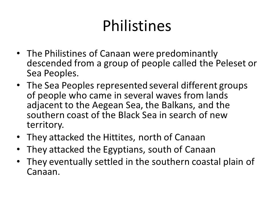 Philistines The Philistines of Canaan were predominantly descended from a group of people called the Peleset or Sea Peoples.