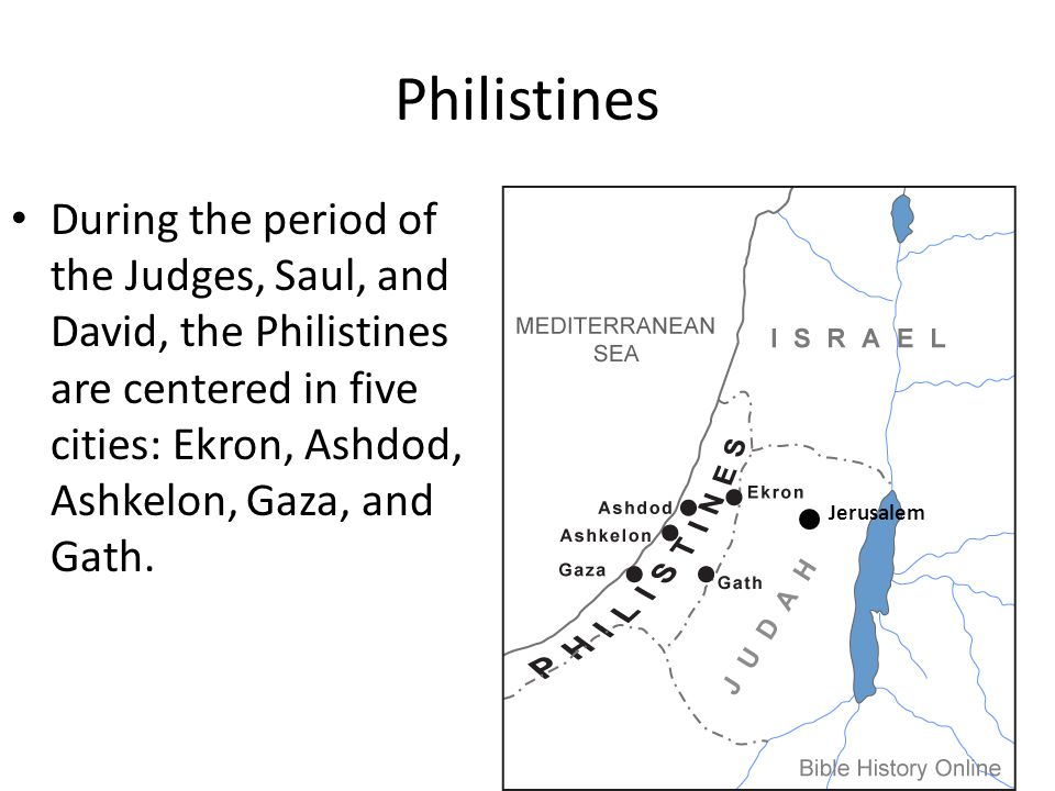 Philistines During the period of the Judges, Saul, and David, the Philistines are centered in five cities: Ekron, Ashdod, Ashkelon, Gaza, and Gath.