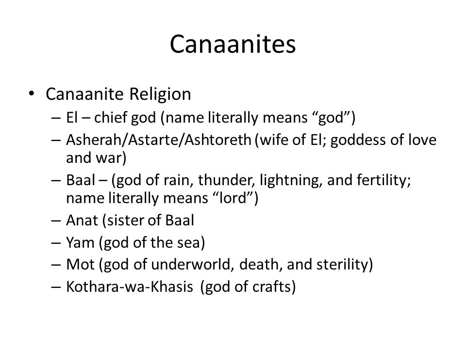 Canaanites Canaanite Religion – El – chief god (name literally means god ) – Asherah/Astarte/Ashtoreth (wife of El; goddess of love and war) – Baal – (god of rain, thunder, lightning, and fertility; name literally means lord ) – Anat (sister of Baal – Yam (god of the sea) – Mot (god of underworld, death, and sterility) – Kothara-wa-Khasis (god of crafts)