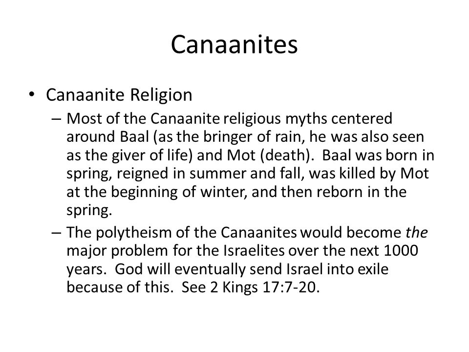 Canaanites Canaanite Religion – Most of the Canaanite religious myths centered around Baal (as the bringer of rain, he was also seen as the giver of life) and Mot (death).