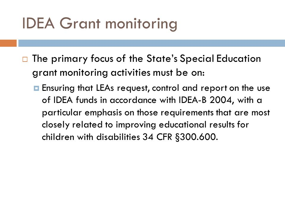 IDEA Grant monitoring  The primary focus of the State's Special Education grant monitoring activities must be on:  Ensuring that LEAs request, contr