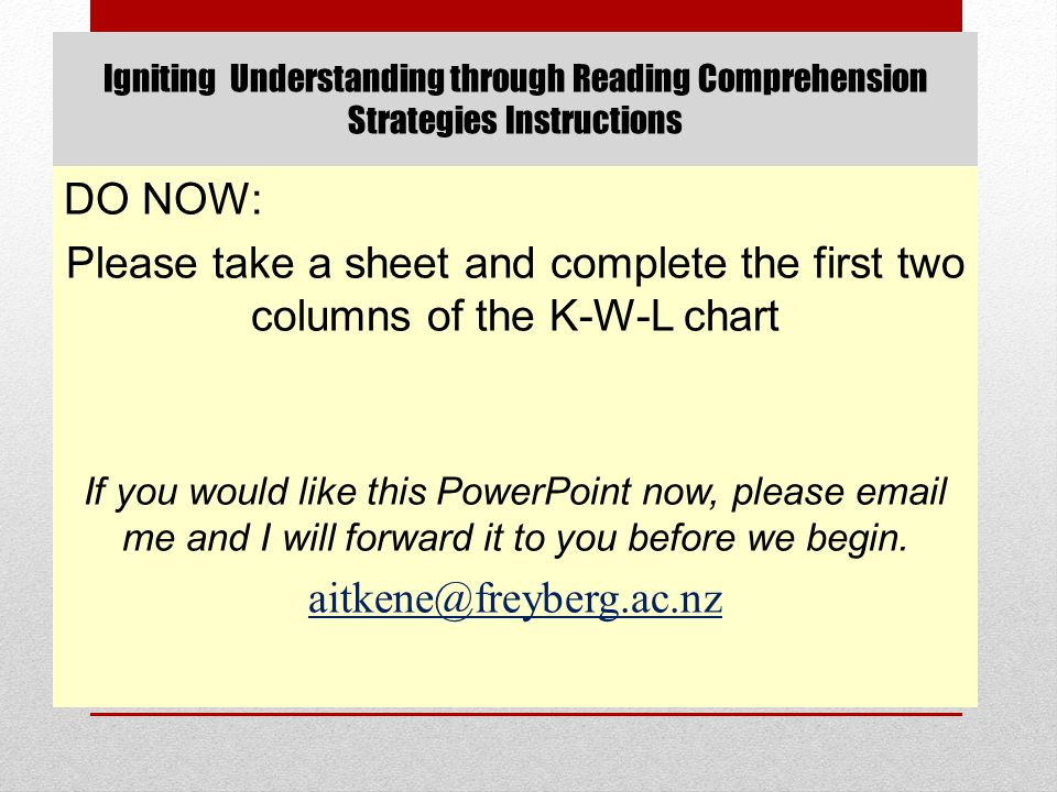Igniting Understanding through Reading Comprehension Strategies Instructions DO NOW: Please take a sheet and complete the first two columns of the K-W