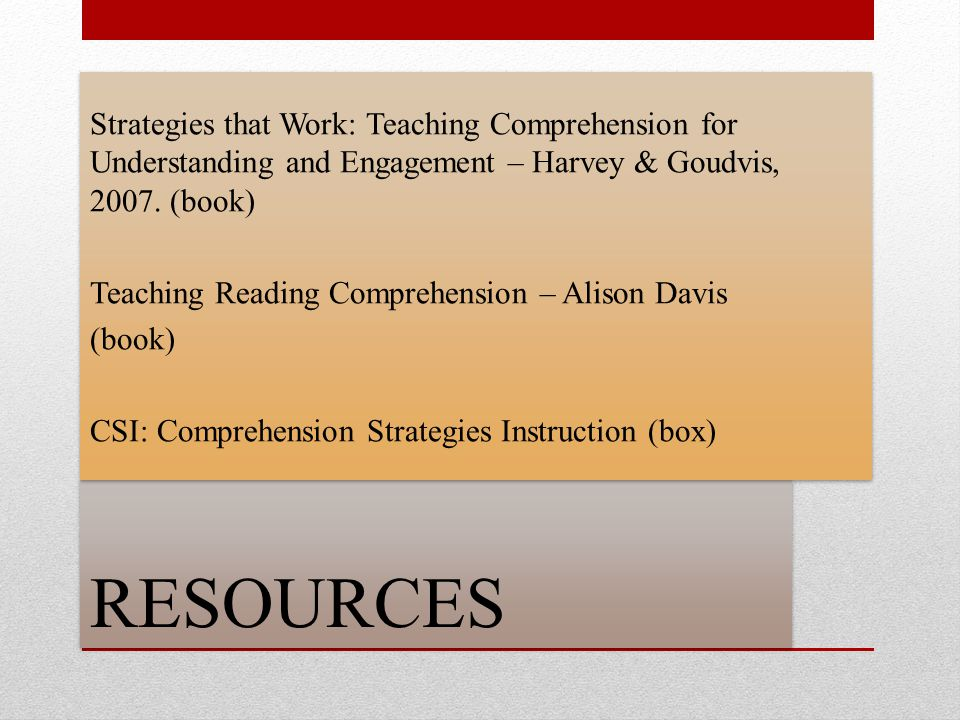RESOURCES Strategies that Work: Teaching Comprehension for Understanding and Engagement – Harvey & Goudvis, 2007. (book) Teaching Reading Comprehensio