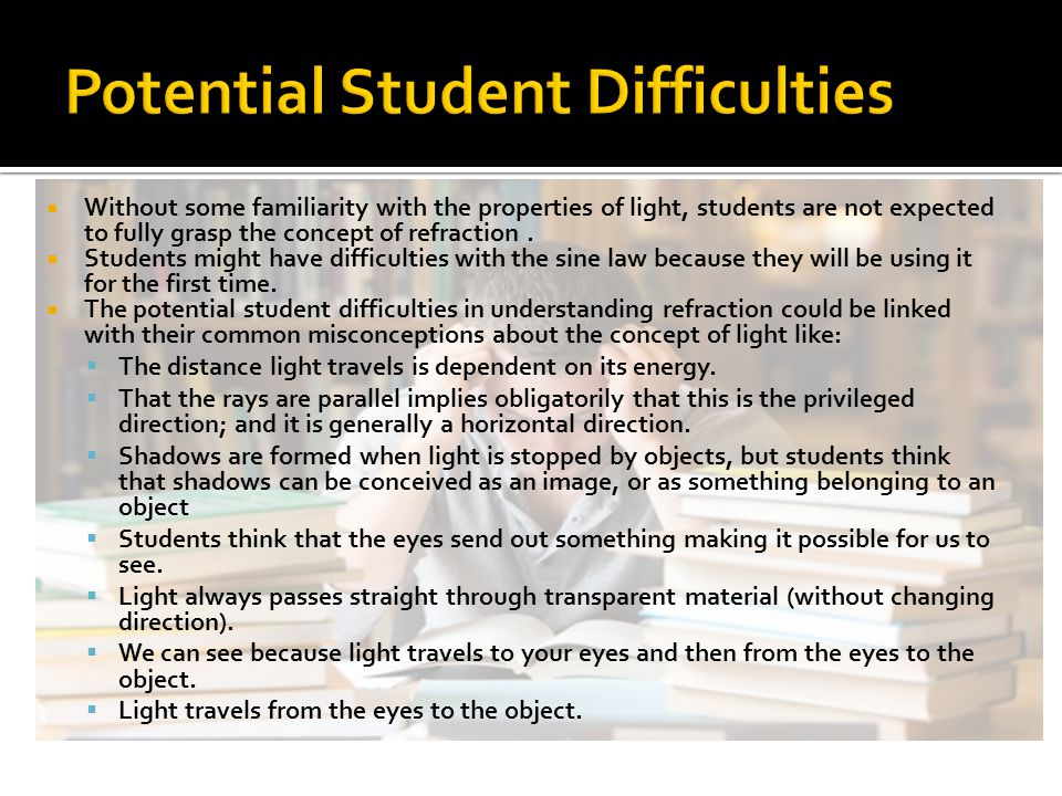  Without some familiarity with the properties of light, students are not expected to fully grasp the concept of refraction.  Students might have dif