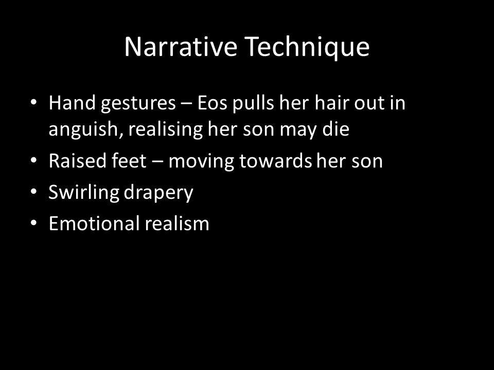 Narrative Technique Hand gestures – Eos pulls her hair out in anguish, realising her son may die Raised feet – moving towards her son Swirling drapery Emotional realism