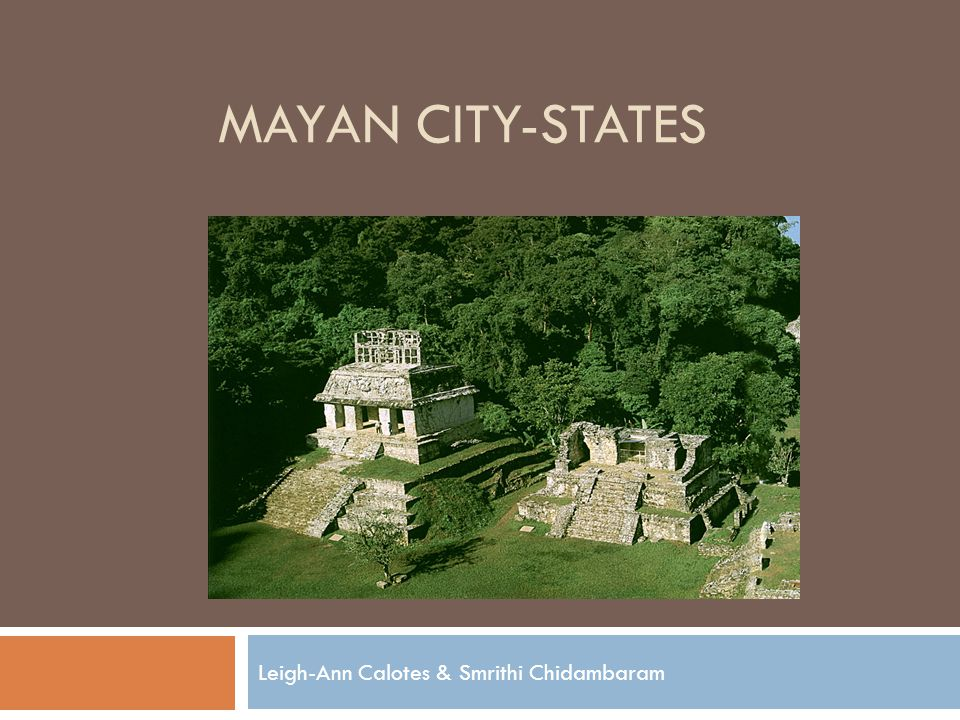MAYAN CITY-STATES Leigh-Ann Calotes & Smrithi Chidambaram