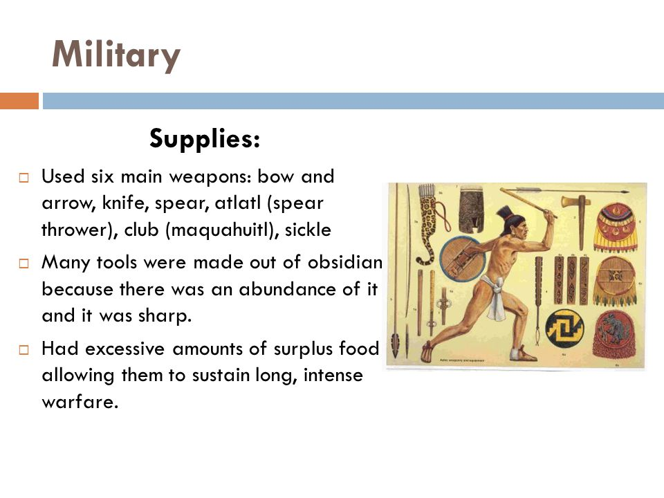 Military Supplies:  Used six main weapons: bow and arrow, knife, spear, atlatl (spear thrower), club (maquahuitl), sickle  Many tools were made out of obsidian because there was an abundance of it and it was sharp.