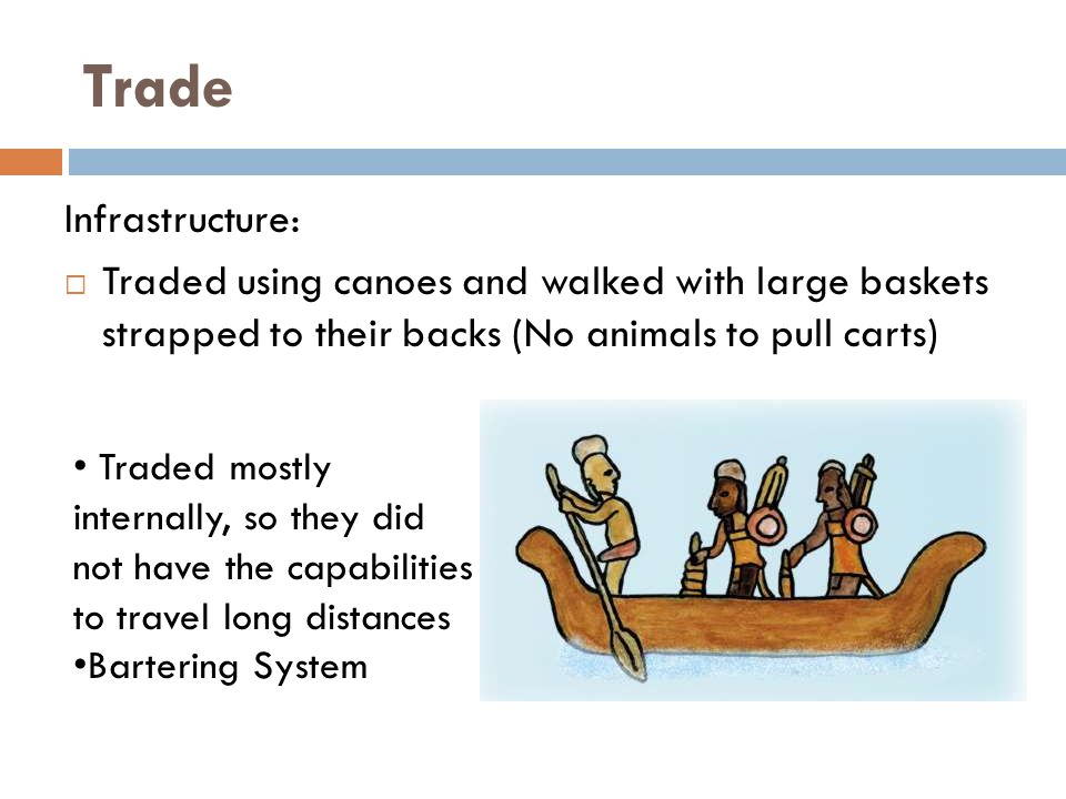 Trade Infrastructure:  Traded using canoes and walked with large baskets strapped to their backs (No animals to pull carts) Traded mostly internally, so they did not have the capabilities to travel long distances Bartering System