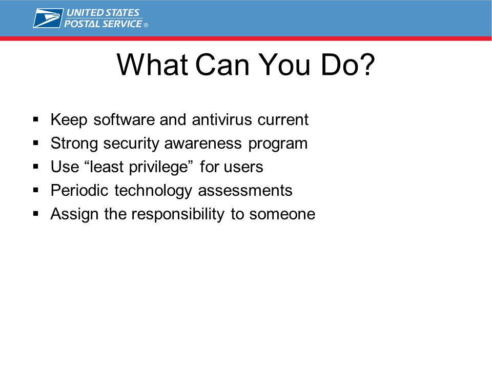 "What Can You Do?  Keep software and antivirus current  Strong security awareness program  Use ""least privilege"" for users  Periodic technology ass"