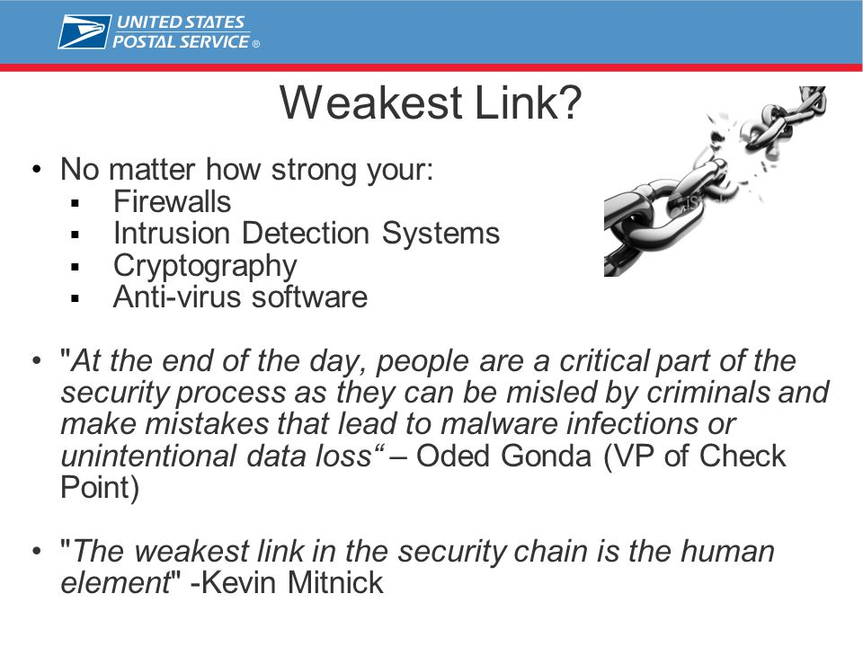 Weakest Link? No matter how strong your:  Firewalls  Intrusion Detection Systems  Cryptography  Anti-virus software